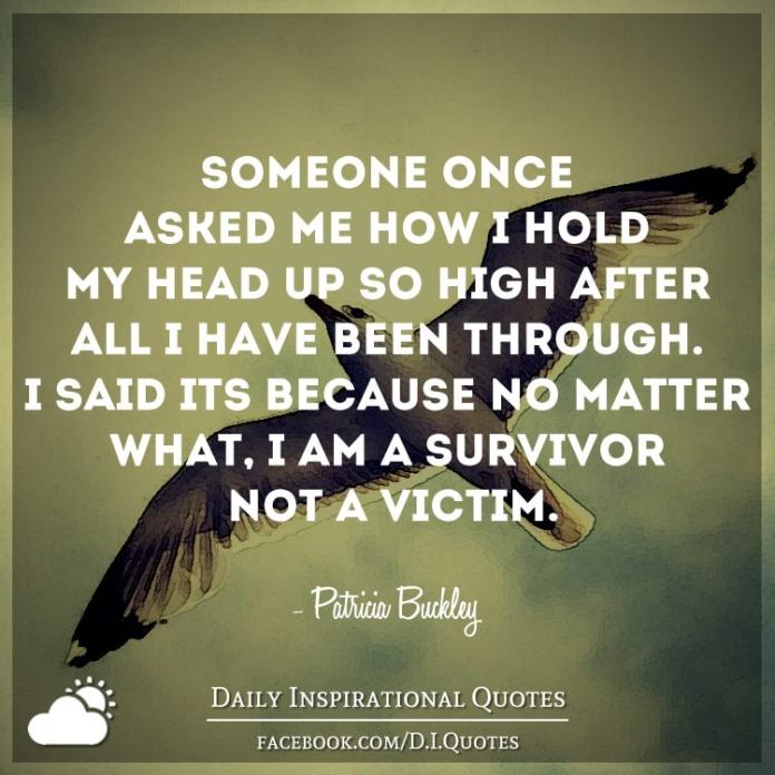 Someone once asked me how I hold my head up so high after all I have been through. I said it's because no matter what, I am a survivor NOT a victim. - Patricia Buckley