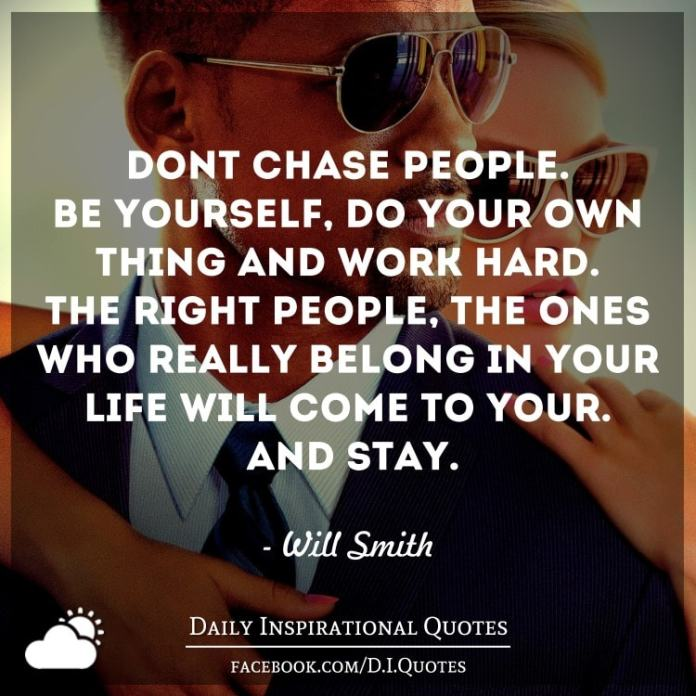 Don't chase people. Be yourself, do your own thing and work hard. The right people - the ones who really belong in your life - will come to your. And stay. ― Will Smith