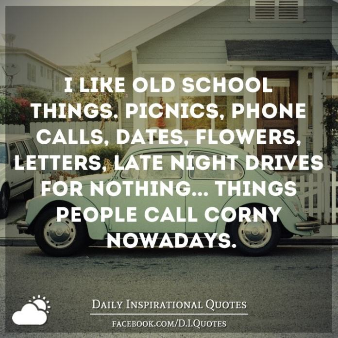 "I like old school things. Picnics, phone calls, dates, flowers, letters, late night drives for nothing... Things people call ""corny"" nowadays."
