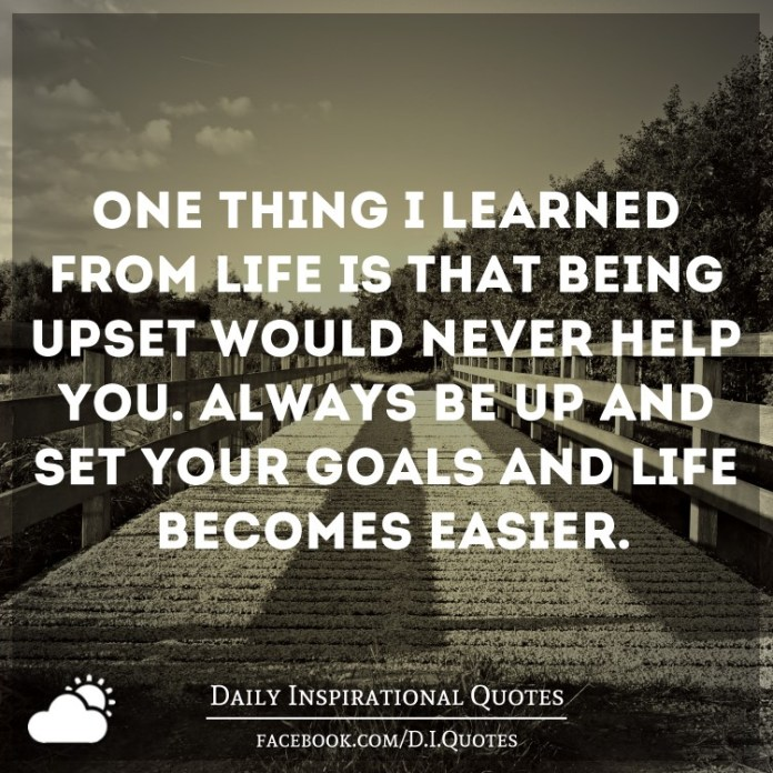 One thing i learned from life is that being upset would never help you. Always be up and set your goals and life becomes easier.