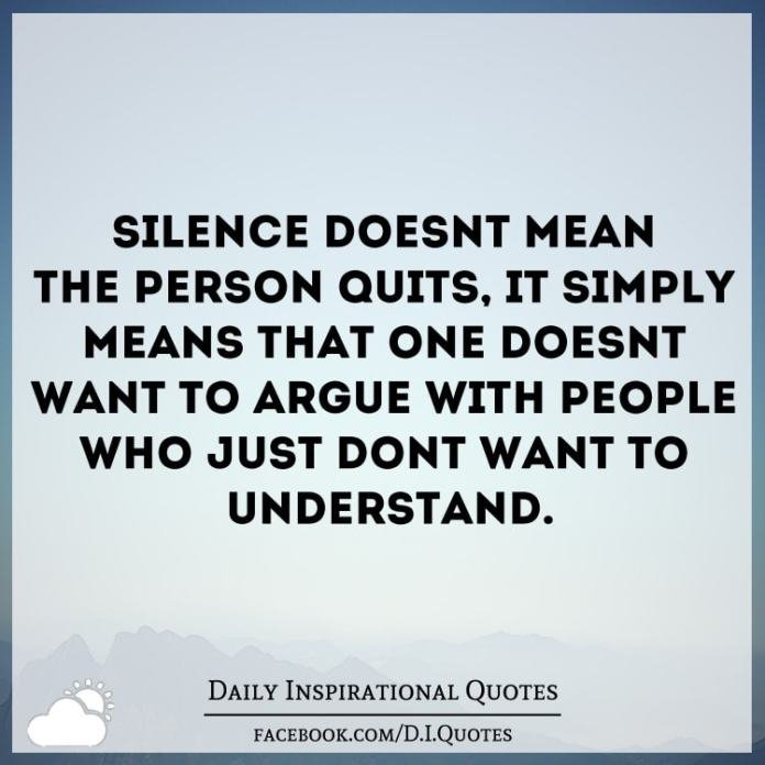 Silence doesn't mean the person quits, it simply means that one doesn't want to argue with people who just don't want to understand.