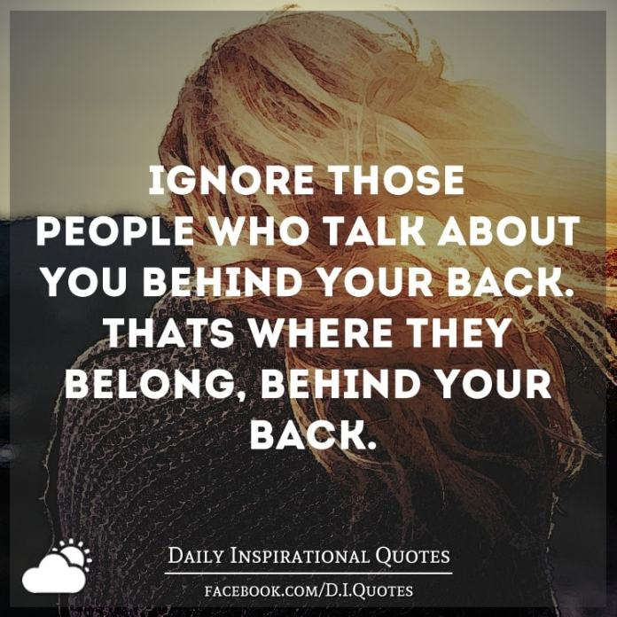 Ignore those people who talk about you behind your back. That's where they belong, behind your back.
