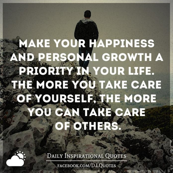 Make your happiness and personal growth a priority in your life. The more you take care of yourself, the more you can take care of others.