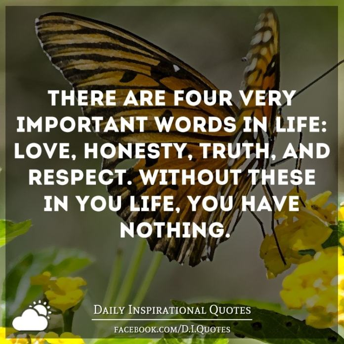 There are four very important words in life: love, honesty, truth, and respect. Without these in you life, you have nothing.