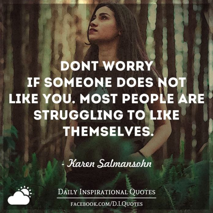 Don't worry if someone does not like you. Most people are struggling to like themselves. - Karen Salmansohn