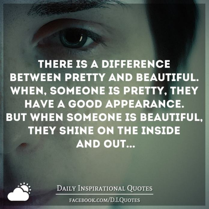 There's a difference between pretty and beautiful. When, someone is pretty, they have a good appearance. But when someone is beautiful, they shine on the inside and out...