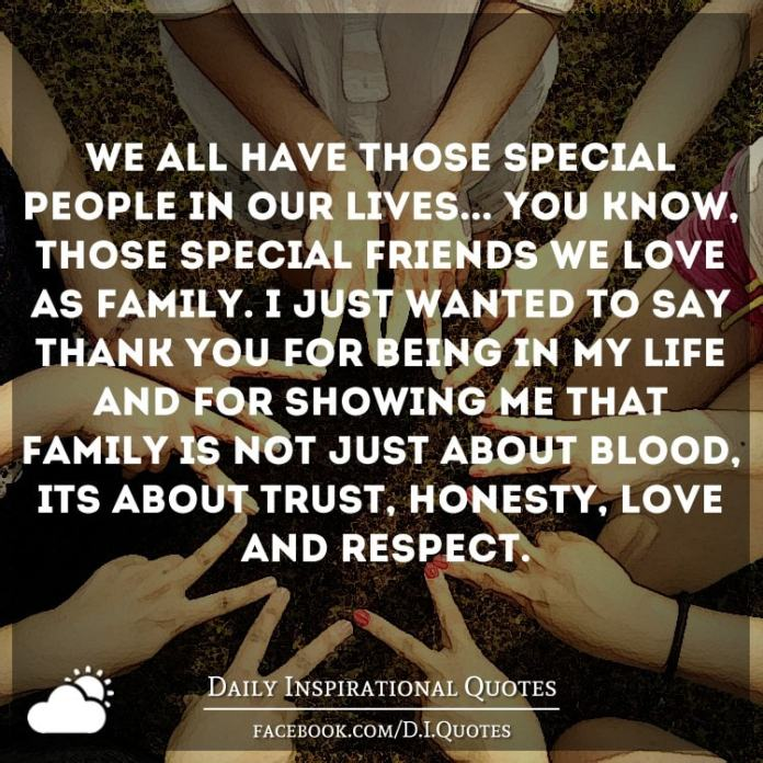We all have those special people in our lives... You know, those special friends we love as family. I just wanted to say thank you for being in my life and for