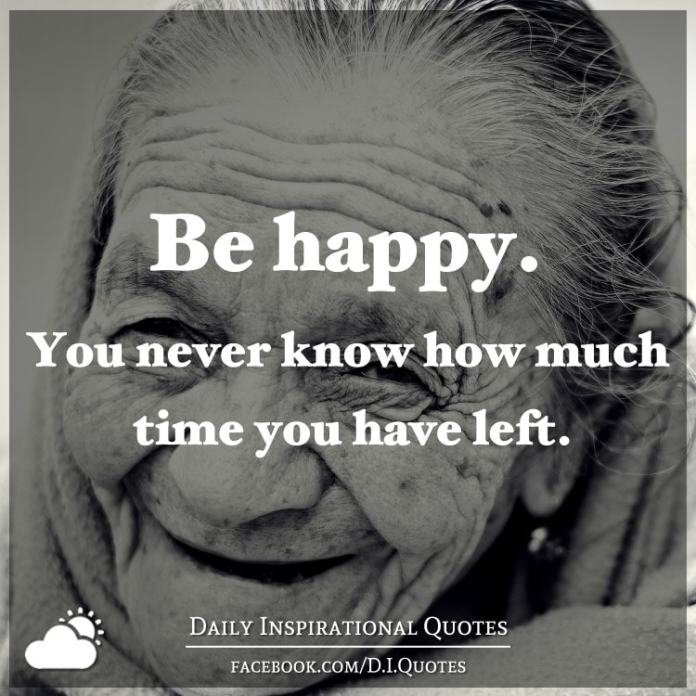 Be happy. You never know how much time you have left.