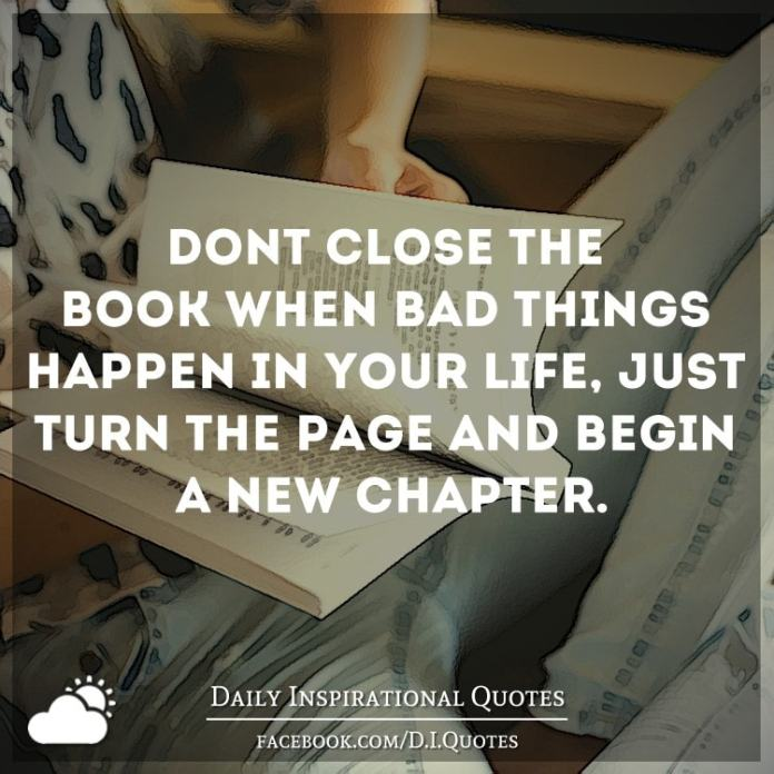 Don't close the book when bad things happen in your life, just turn the page and begin a new chapter.