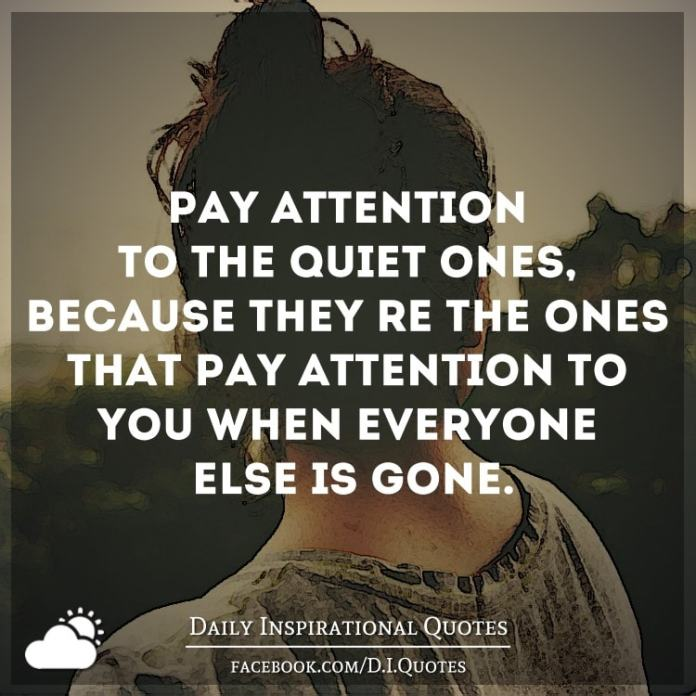 Pay attention to the quiet ones, because they're the ones that pay attention to you when everyone else is gone.