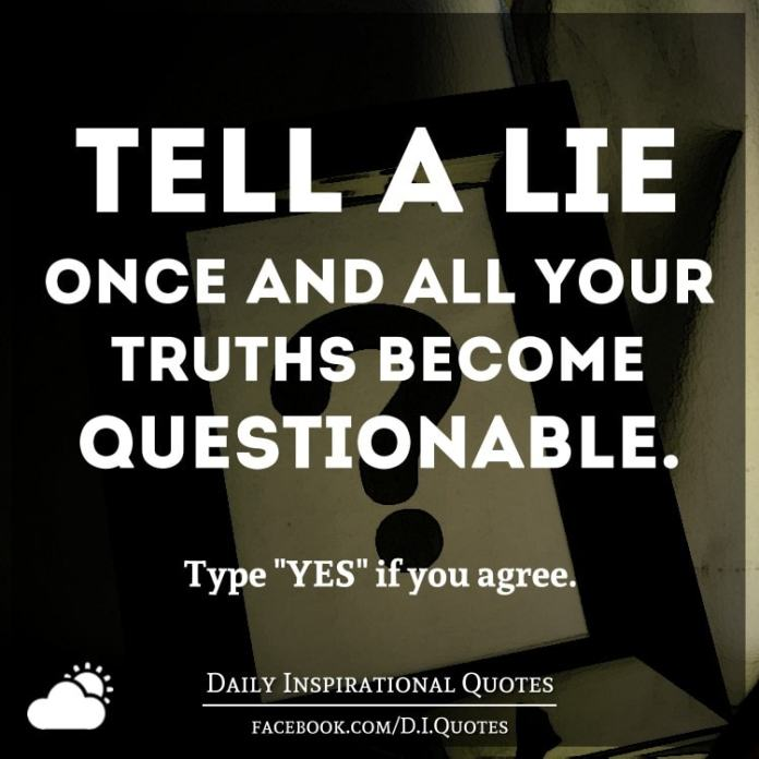Tell a lie once and all your truths become questionable.