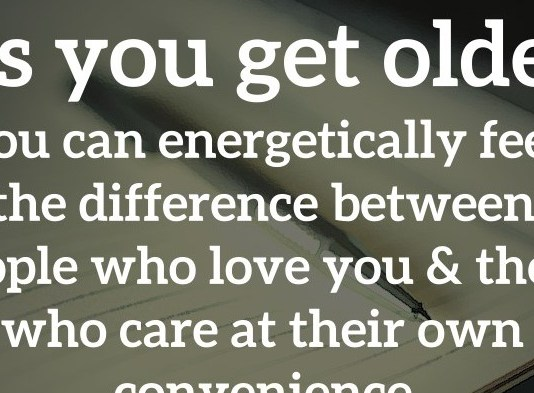 As you get older, you can energetically feel the difference between people who love you and those who care at their own convenience.