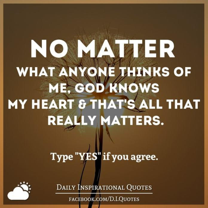No matter what anyone thinks of me, God knows my heart and that's ALL that really matters.