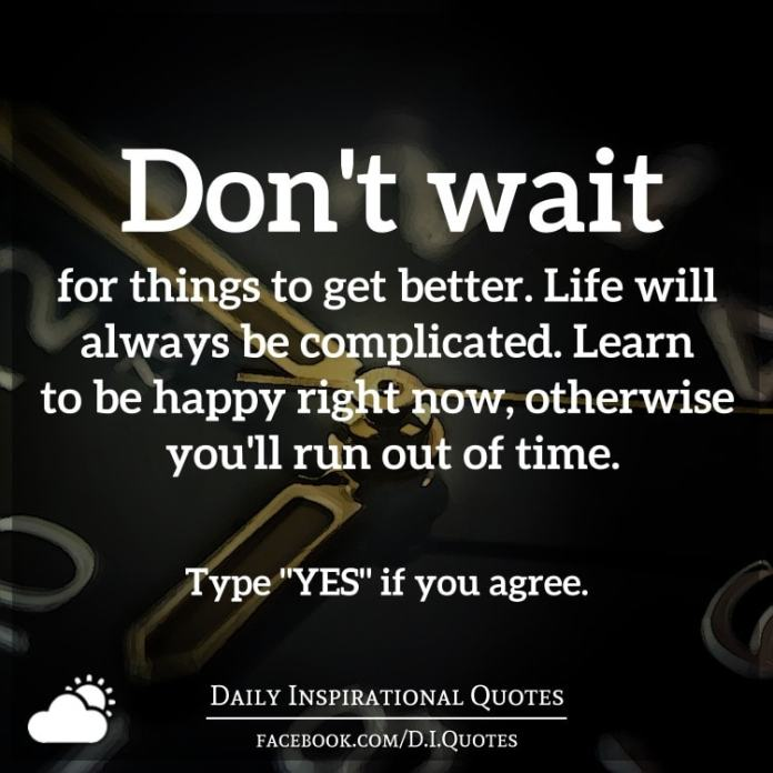 Dont Wait For Things To Get Better Life Will Always Be Complicated