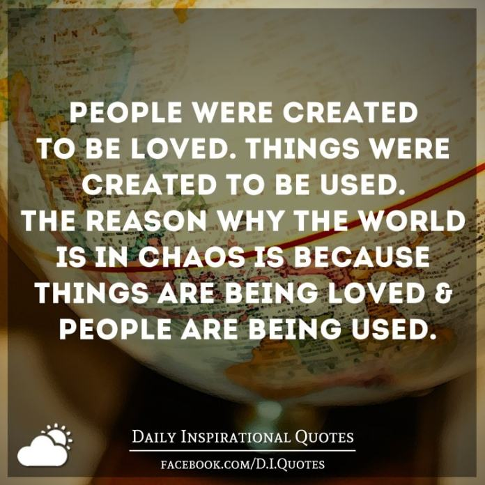 People Were Created To Be Loved Things Were Created To Be Used The