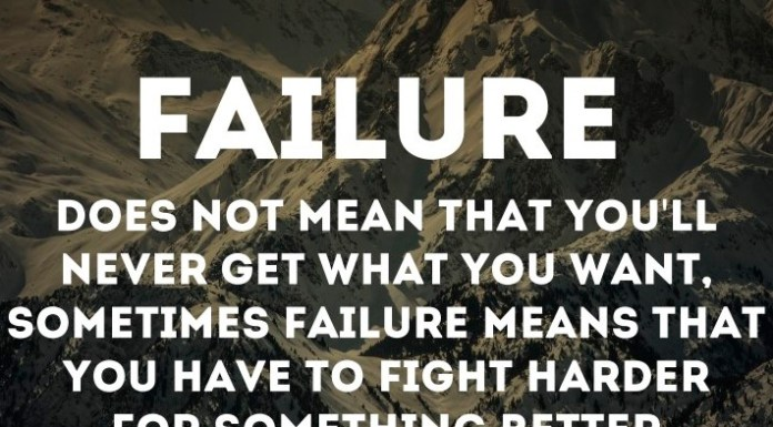 Failure does not mean that you'll never get what you want, sometimes failure means that you have to fight harder for something better.