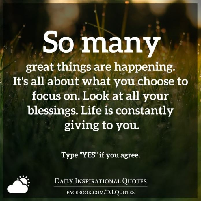 So many great things are happening. It's all about what you choose to focus on. Look at all your blessings. Life is constantly giving to you.
