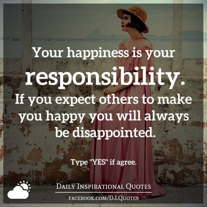 Your happiness is your responsibility. If you expect others to make you happy you will always be disappointed.