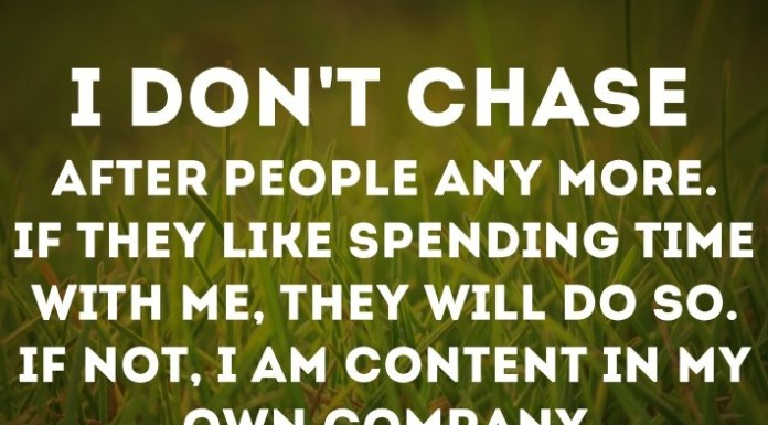 I don't chase after people any more. If they like spending time with me, they will do so. If not, I'm content in my own company. - Barry M. Sherbal