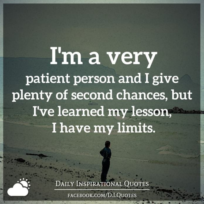 I'm a very patient person and I give plenty of second chances, but I've learned my lesson, I have my limits.