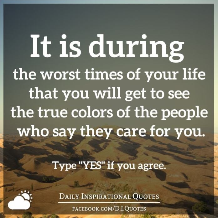 It is during the worst times of your life that you will get to see the true colors of the people who say they care for you.