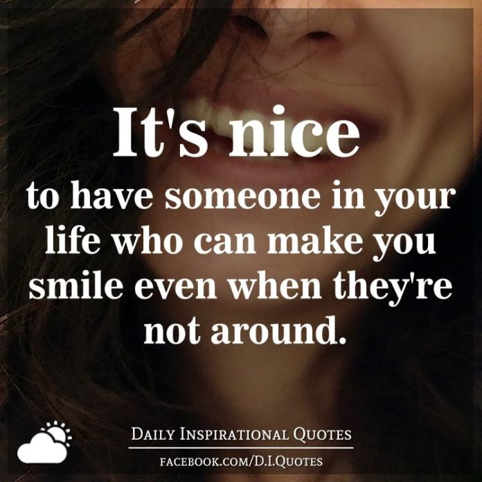 It's nice to have someone in your life who can make you smile even when they're not around.