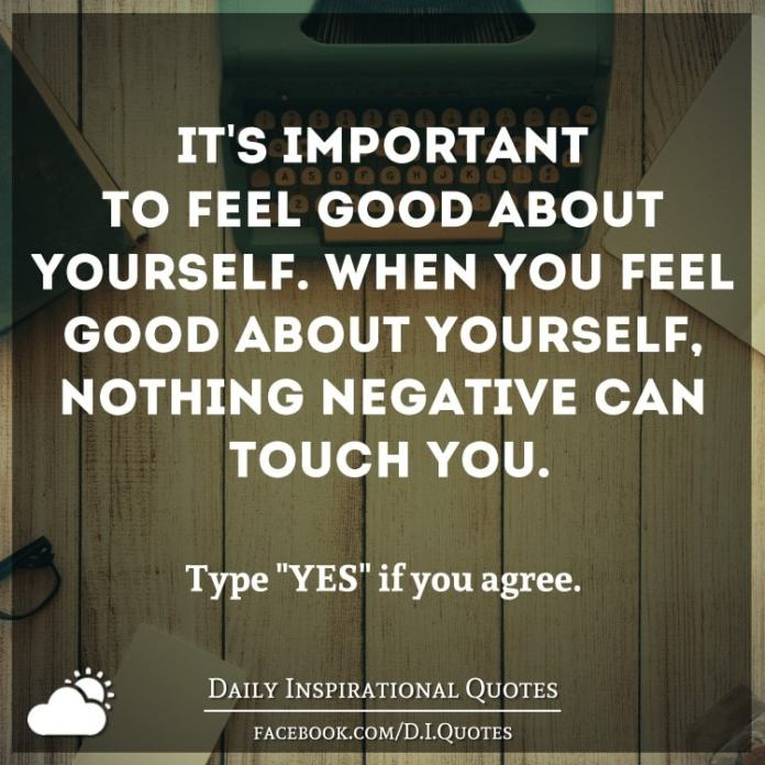 It's important to feel good about yourself. When you feel good about yourself, nothing negative can touch you.