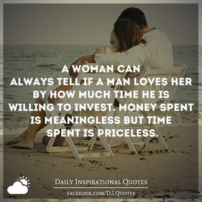 A woman can always tell if a man loves her by how much time he's willing to invest. Money spent is meaningless but time spent is priceless.