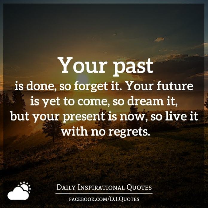Your past is done, so forget it. Your future is yet to come, so dream it, but your present is now, so live it with no regrets.