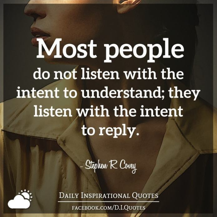 Most people do not listen with the intent to understand; they listen with the intent to reply. - Stephen R. Covey