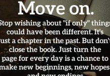 """Move on. Stop wishing about """"if only"""" things could have been different. It's just a chapter in the past. But don't close the book. Just turn the page for every day is a chance to make new beginnings, new hopes and new endings. - Brigitte Nicole"""