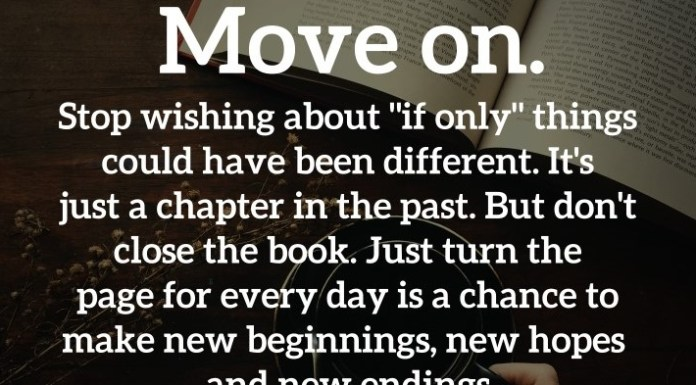 "Move on. Stop wishing about ""if only"" things could have been different. It's just a chapter in the past. But don't close the book. Just turn the page for every day is a chance to make new beginnings, new hopes and new endings. - Brigitte Nicole"