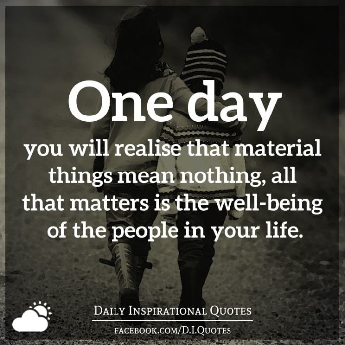 One Day You Will Realise That Material Things Mean Nothing All That
