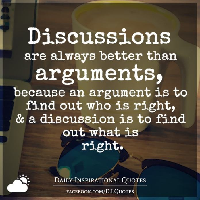 Discussions are always better than arguments, because an argument is to find out who is right, and a discussion is to find out what is right.