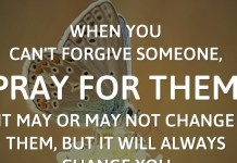 When you can't forgive someone, pray for them. It may or may not change them, but it will always change you.