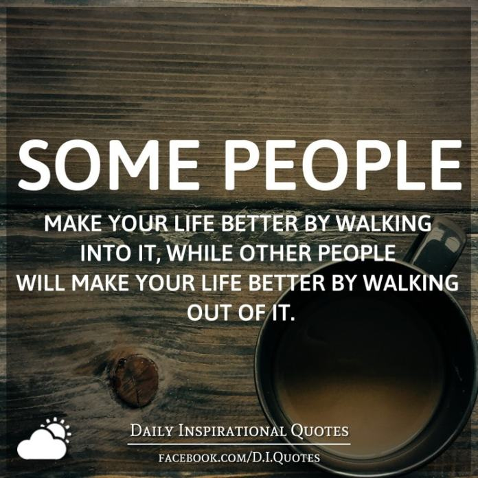Some people make your life better by walking into it, while other people will make your life better by walking out of it.