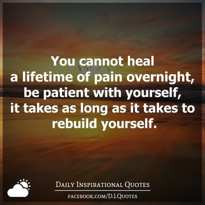 You cannot heal a lifetime of pain overnight, be patient with yourself, it takes as long as it takes to rebuild yourself.