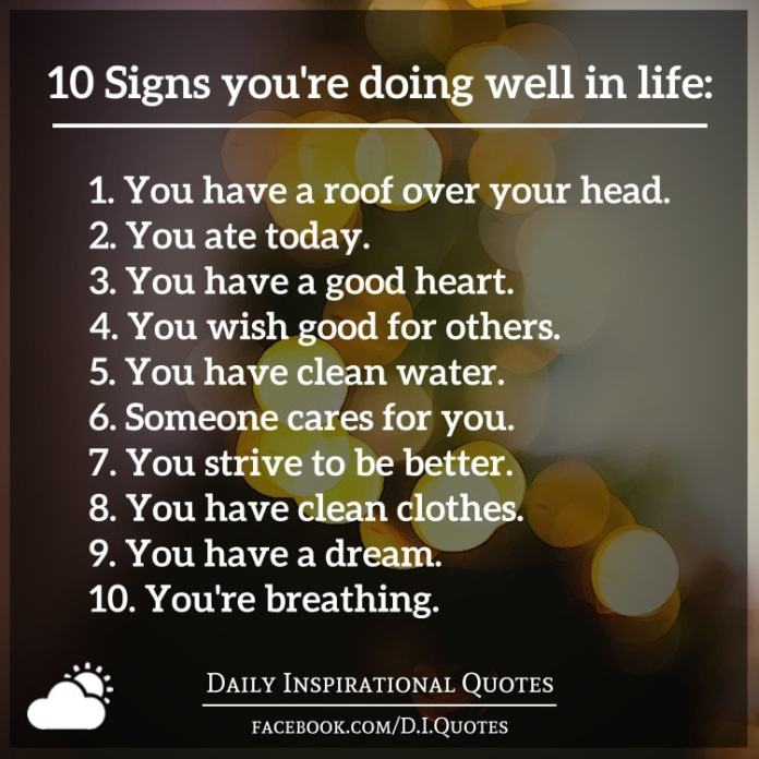 10 Signs you're doing well in life: 1. You have a roof over your head. 2. You ate today. 3. You have a good heart. 4. You wish good for others. 5. You have clean water. 6. Someone cares for you. 7. You strive to be better. 8. You have clean clothes. 9. You have a dream. 10. You're breathing.