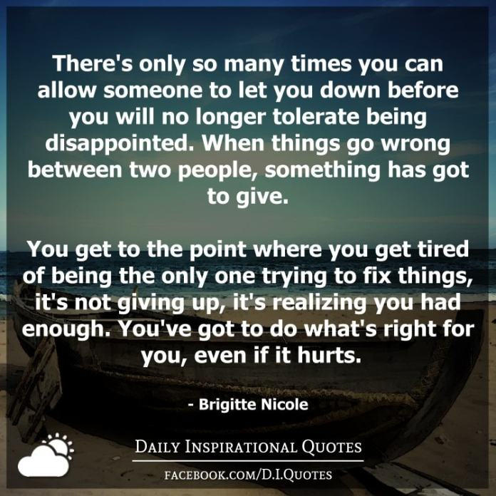 There's only so many times you can allow someone to let you down before you will no longer tolerate being disappointed. When things go wrong between two people, something has got to give. You get to the point where you get tired of being the only one trying to fix things, it's not giving up, it's realizing you had enough. You've got to do what's right for you, even if it hurts. - Brigitte Nicole