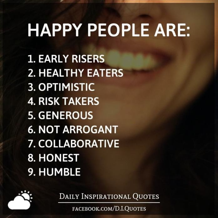 Happy people are: 1 early risers 2 healthy eaters 3 optimistic 4 risk takers 5 generous 6 not arrogant 7 collaborative 8 honest 9 humble.