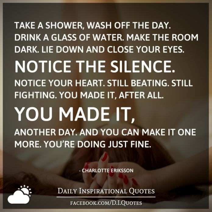 Take a shower, wash off the day. Drink a glass of water. Make the room dark. Lie down and close your eyes. Notice the silence. Notice your heart. Still beating. Still fighting. You made it, after all. You made it, another day. And you can make it one more. You're doing just fine. - Charlotte Eriksson