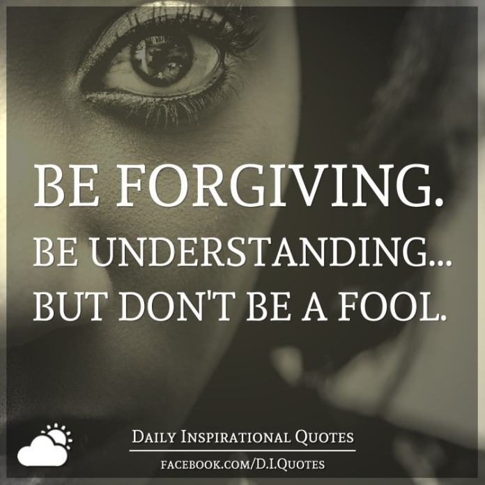 Be forgiving. Be understanding... but don't be a fool.