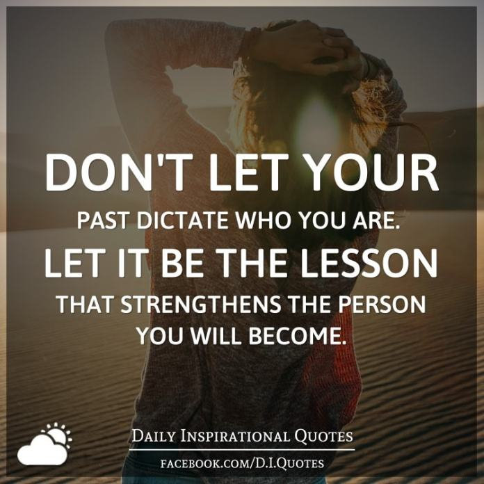 Don't let your past dictate who you are. Let it be the lesson that strengthens the person you will become.