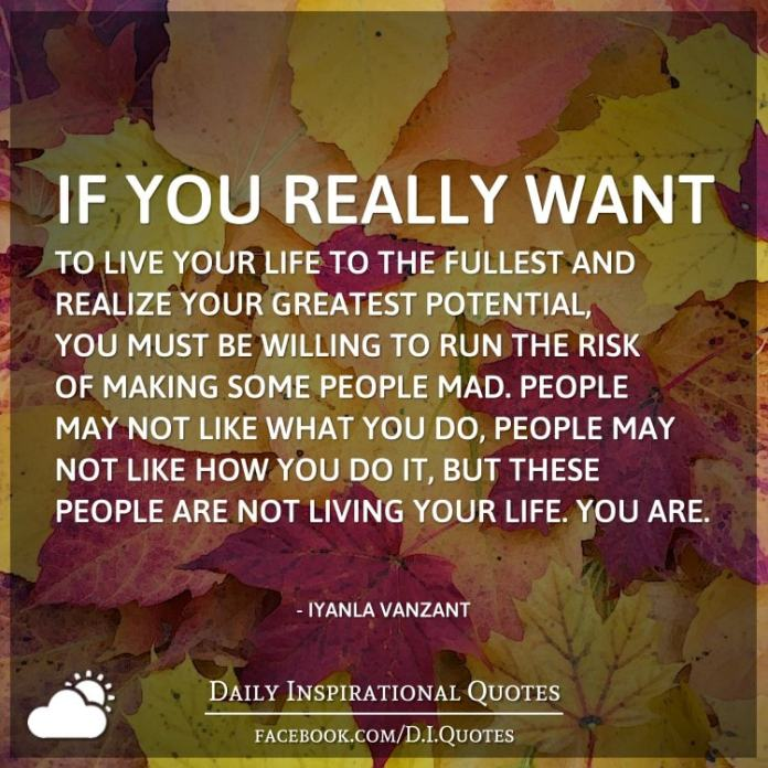 If you really want to live your life to the fullest and realize your greatest potential, you must be willing to run the risk of making some people mad. People may not like what you do, people may not like how you do it, but these people are not living your life. You are. - Iyanla Vanzant