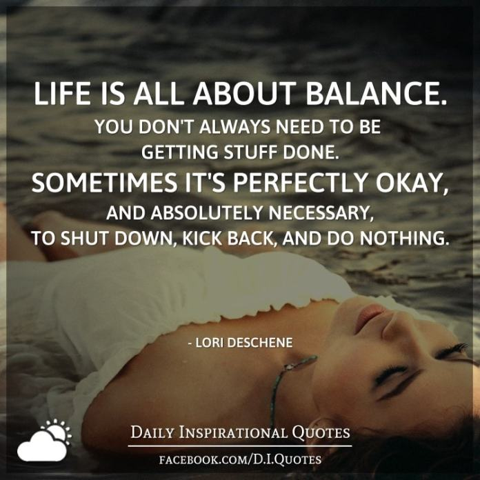 Life is all about balance. You don't always need to be getting stuff done. Sometimes it's perfectly okay, and absolutely necessary, to shut down, kick back, and do nothing. - Lori Deschene