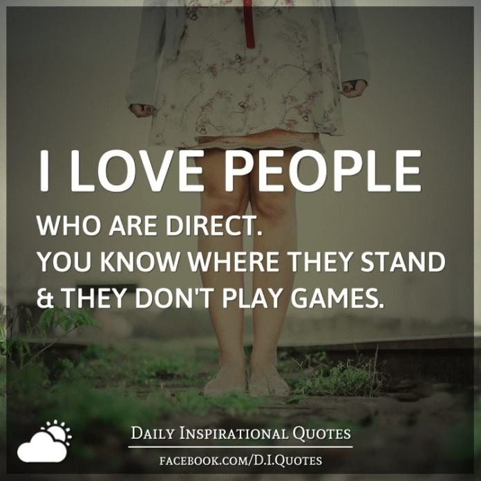 I love people who are direct. You know where they stand and they don't play games.