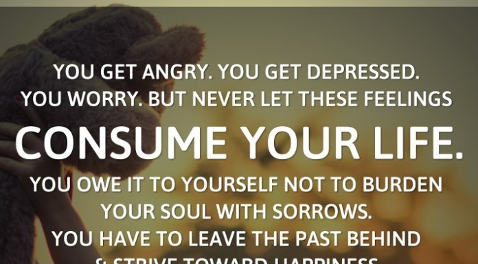 You get angry. You get depressed. You worry. But never let these feelings consume your life. You owe it to yourself not to burden your soul with sorrows. You have to leave the past behind and STRIVE TOWARD HAPPINESS. - Dodinsky