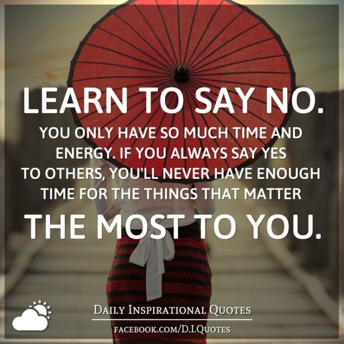 Learn to say NO. You only have so much time and energy. If you always say yes to others, you'll never have enough time for the things that matter the most to you.