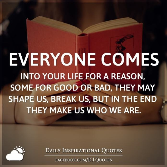 Everyone Comes Into Your Life For A Reason Some For Good Or Bad