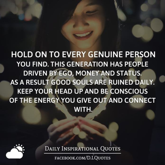 Hold on to every genuine person you find. This generation has people driven by ego, money and status. As a result good souls are ruined daily. Keep your head up and be conscious of the energy you give out and connect with.